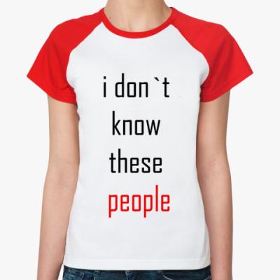 Женская футболка реглан Я не знаю этих людей Жен.