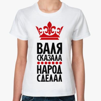 Классическая футболка Валя сказала, народ сделал