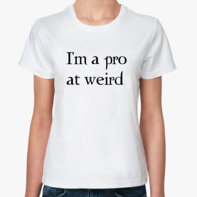 Классическая футболка  I'm a pro at weird