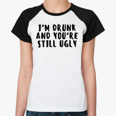 Женская футболка реглан I'm drunk and you're still ugly