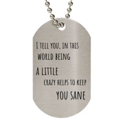 Жетон dog-tag I tell you, in this world being a little crazy