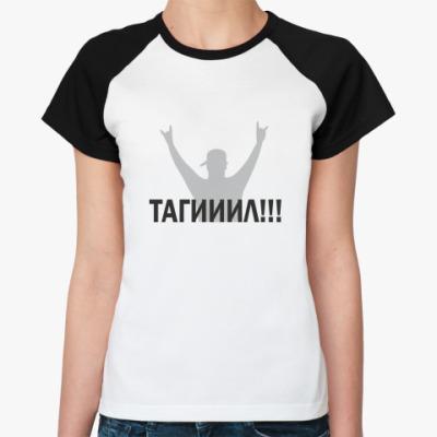 Женская футболка реглан Тагииил!!!