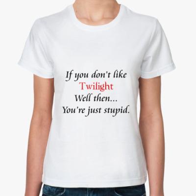 Классическая футболка If you don't like Twilight