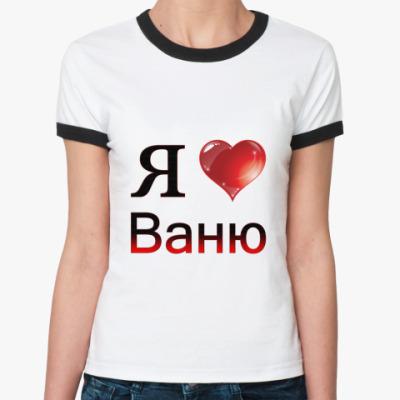 Женская футболка Ringer-T  я люблю Ваню
