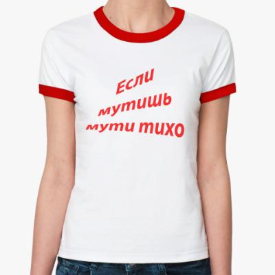 Женская футболка Ringer-T если мутишь мути тихо