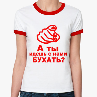 Женская футболка Ringer-T а ты идешь с нами бухать?