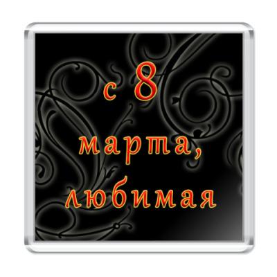 Магнит С 8 Марта, Любимая!