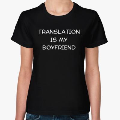 Женская футболка Женская футболка  TRANSLATION IS MY BOYFRIEND
