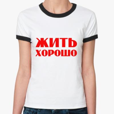 Женская футболка Ringer-T Жить хорошо
