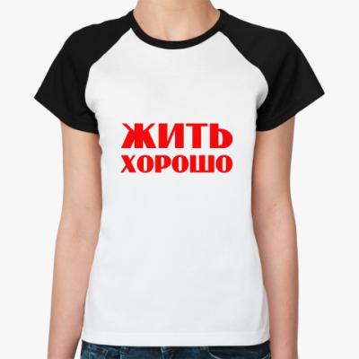 Женская футболка реглан Жить хорошо