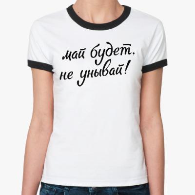 Женская футболка Ringer-T Май будет, не унывай!